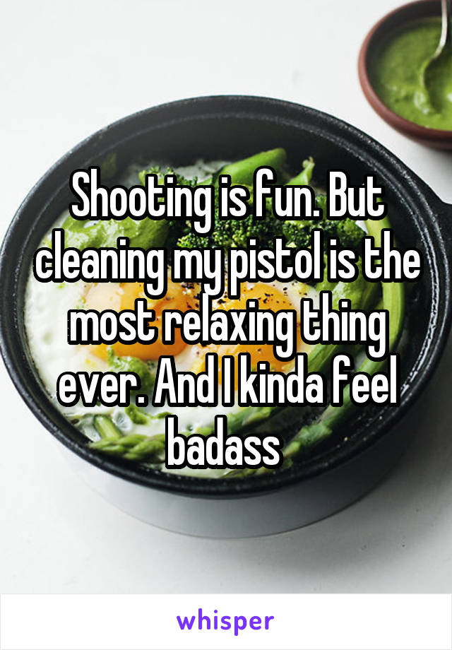 Shooting is fun. But cleaning my pistol is the most relaxing thing ever. And I kinda feel badass