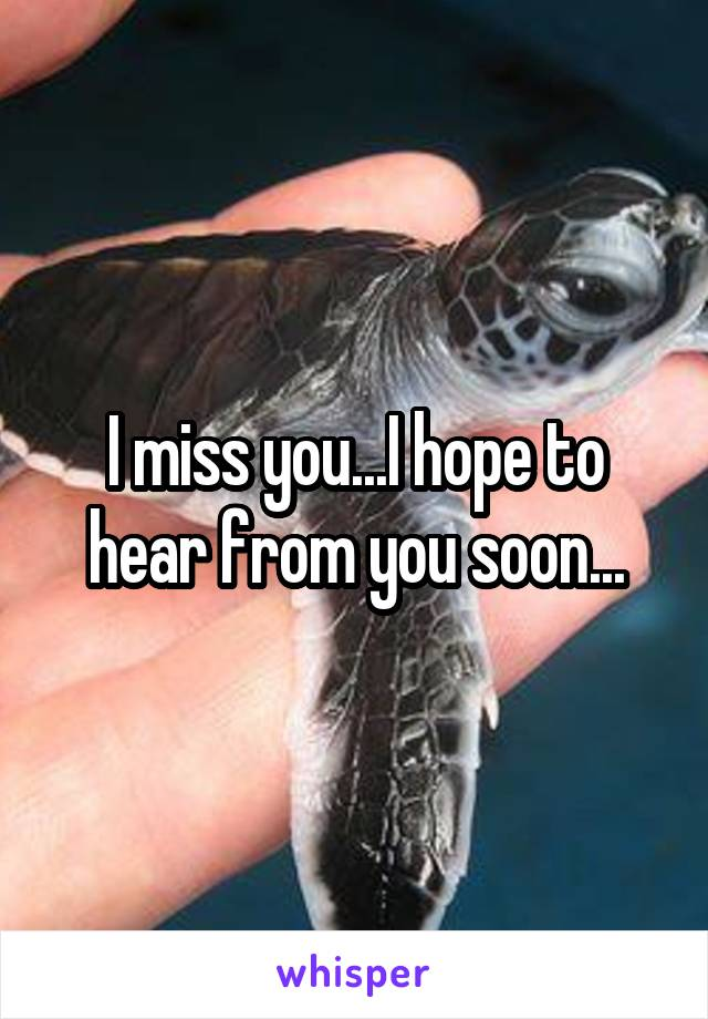 I miss you...I hope to hear from you soon...