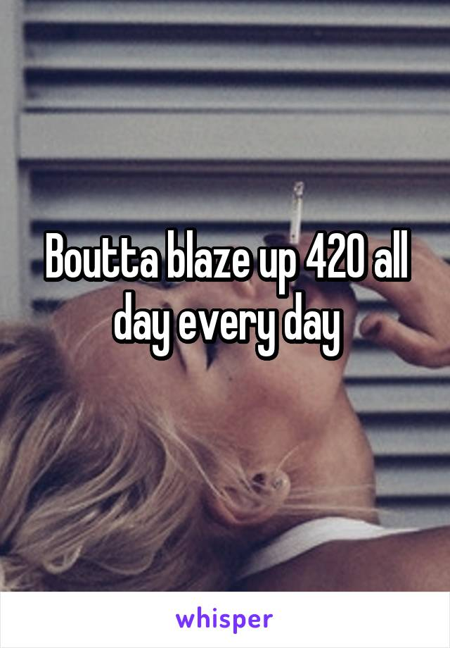 Boutta blaze up 420 all day every day