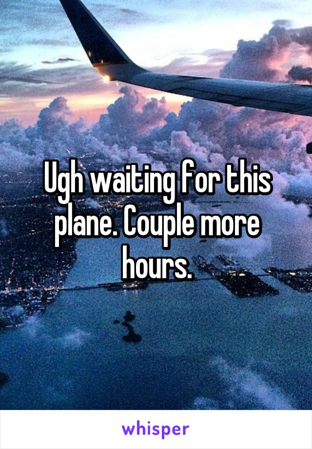 Ugh waiting for this plane. Couple more hours.