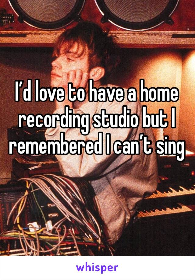 I'd love to have a home recording studio but I remembered I can't sing