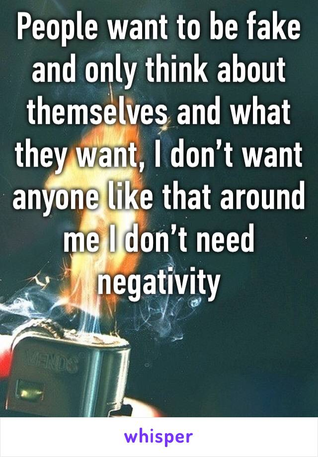 People want to be fake and only think about themselves and what they want, I don't want anyone like that around me I don't need negativity