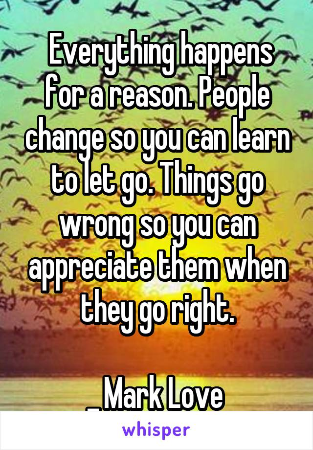 Everything happens for a reason. People change so you can learn to let go. Things go wrong so you can appreciate them when they go right.  _ Mark Love