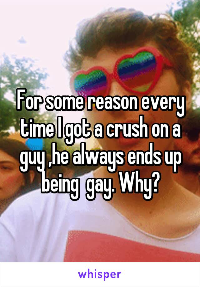 For some reason every time I got a crush on a guy ,he always ends up being  gay. Why?