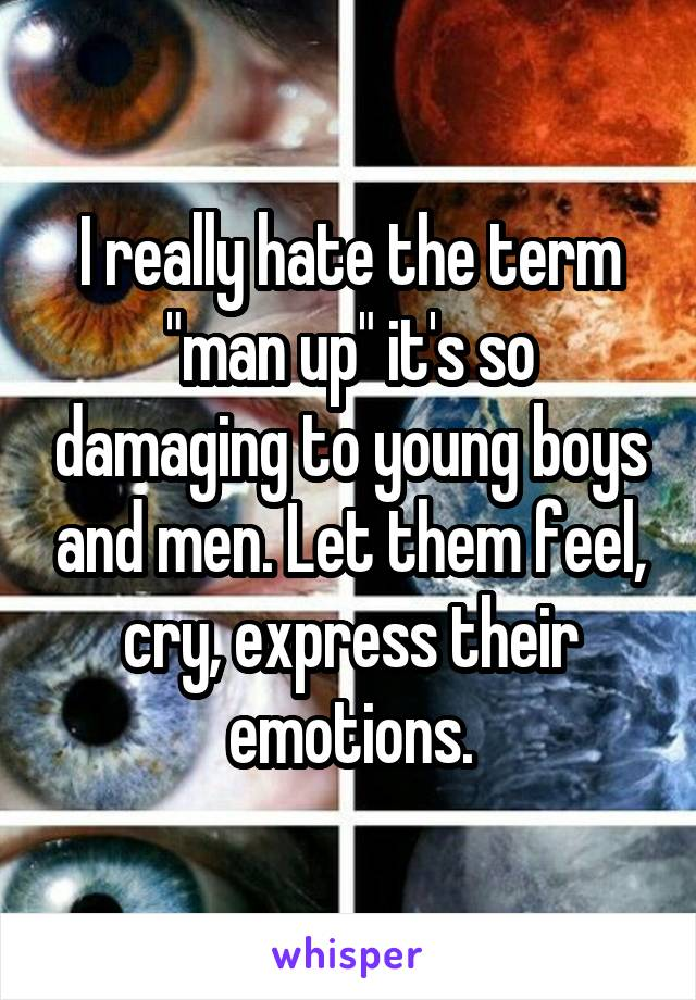 """I really hate the term """"man up"""" it's so damaging to young boys and men. Let them feel, cry, express their emotions."""