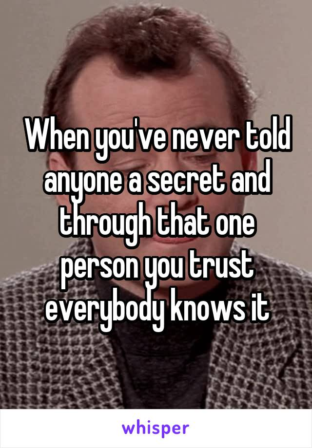 When you've never told anyone a secret and through that one person you trust everybody knows it