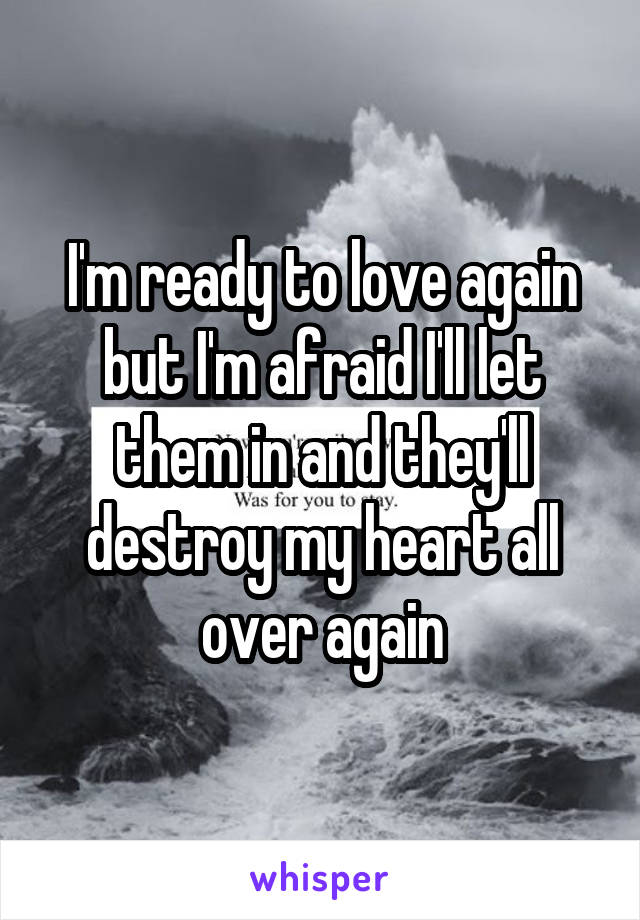 I'm ready to love again but I'm afraid I'll let them in and they'll destroy my heart all over again