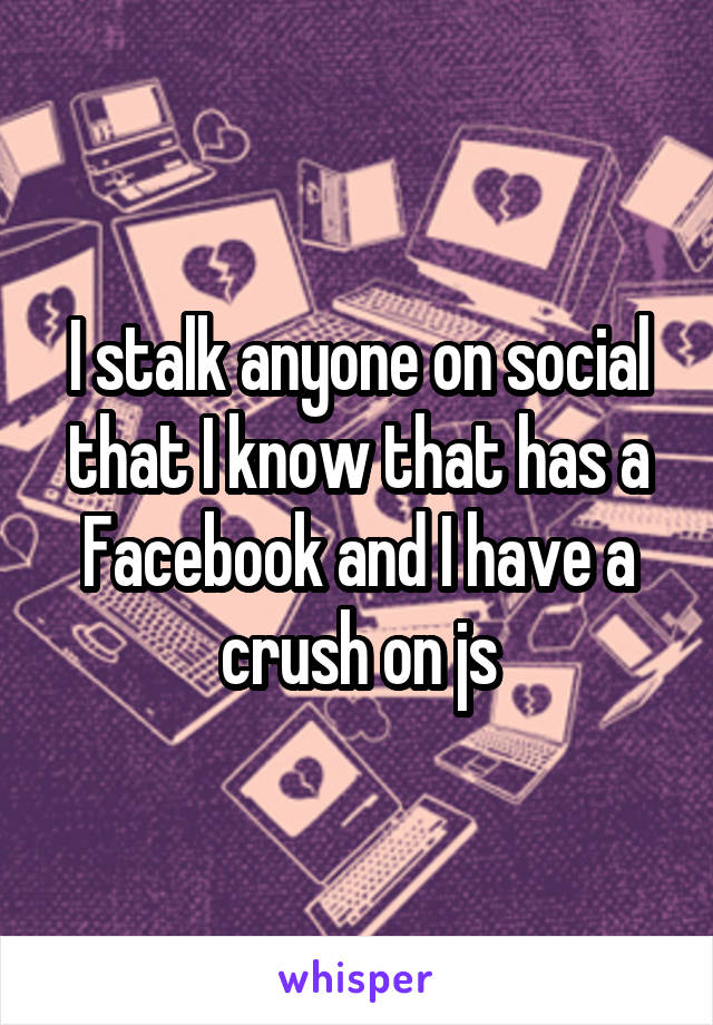 I stalk anyone on social that I know that has a Facebook and I have a crush on js