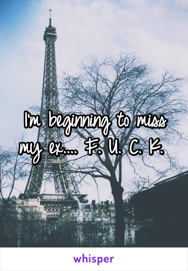 I'm beginning to miss my ex.... F. U. C. K.