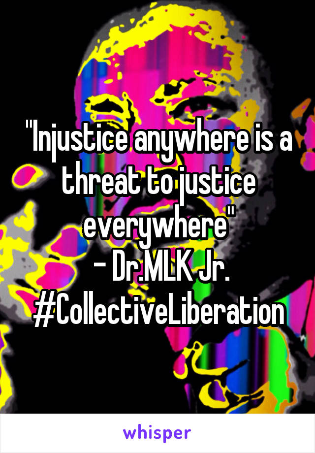"""""""Injustice anywhere is a threat to justice everywhere""""  - Dr.MLK Jr. #CollectiveLiberation"""