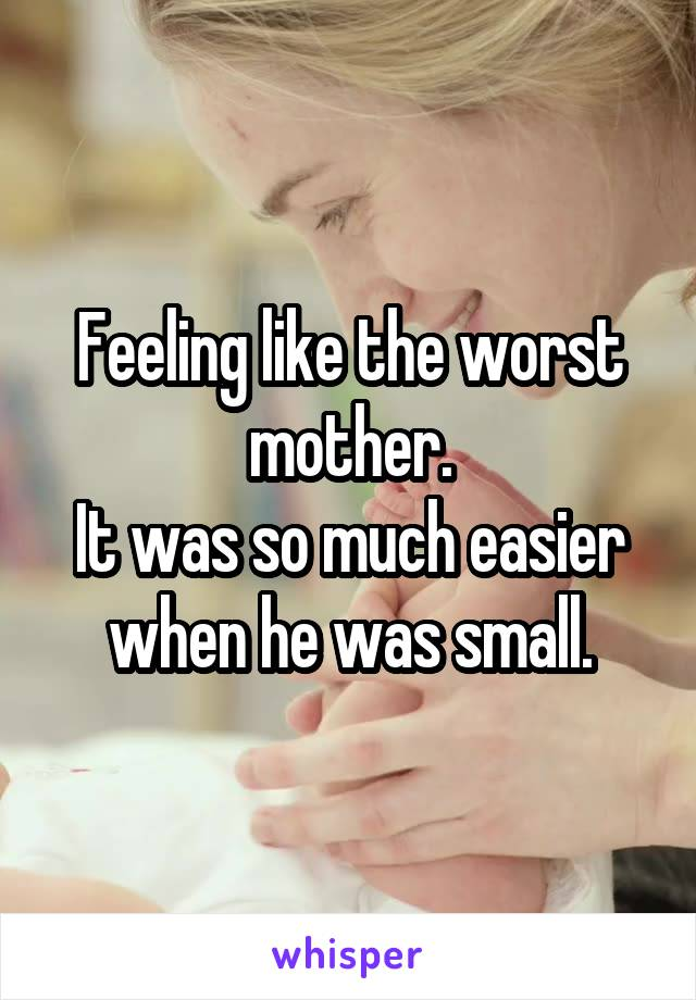Feeling like the worst mother. It was so much easier when he was small.