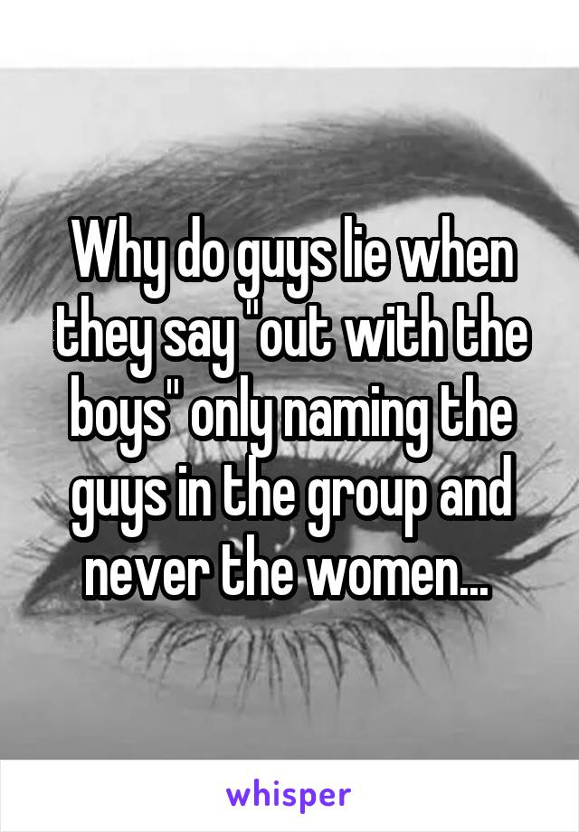 "Why do guys lie when they say ""out with the boys"" only naming the guys in the group and never the women..."