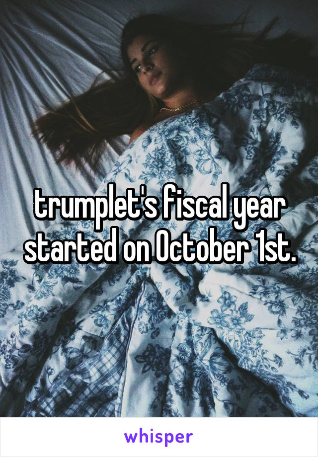 trumplet's fiscal year started on October 1st.