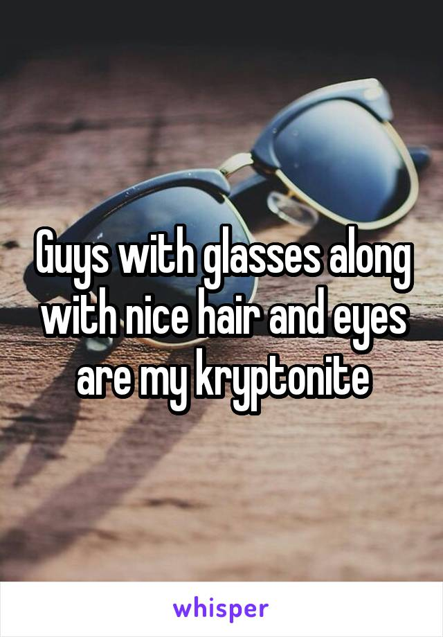 Guys with glasses along with nice hair and eyes are my kryptonite