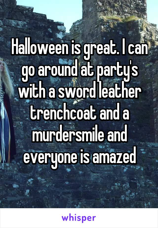 Halloween is great. I can go around at party's with a sword leather trenchcoat and a murdersmile and everyone is amazed