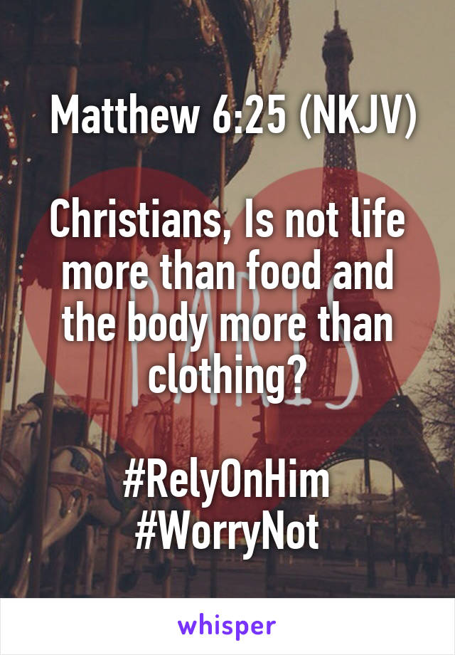 Matthew 6:25 (NKJV)  Christians, Is not life more than food and the body more than clothing?  #RelyOnHim #WorryNot