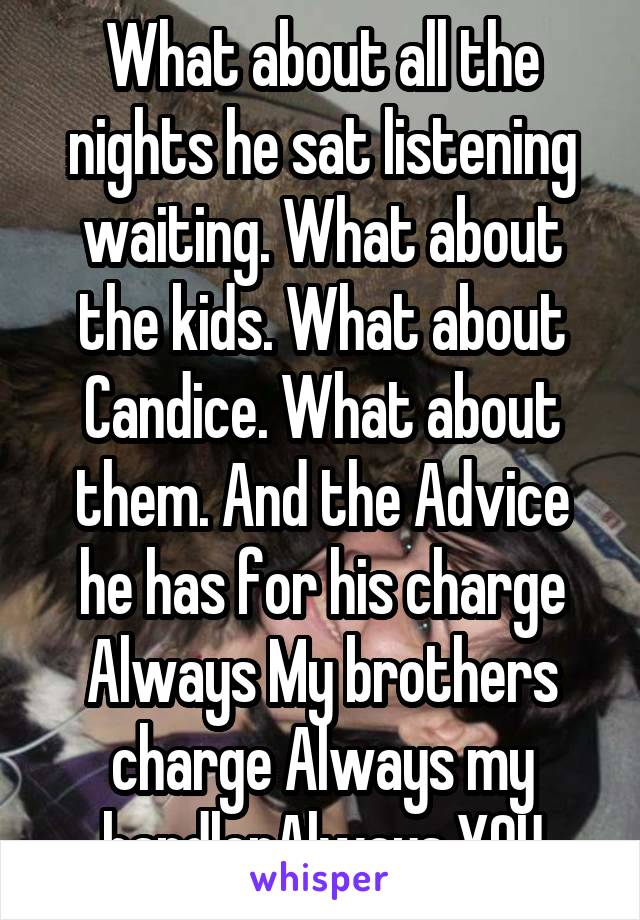 What about all the nights he sat listening waiting. What about the kids. What about Candice. What about them. And the Advice he has for his charge Always My brothers charge Always my handlerAlways YOU