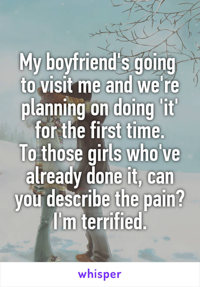 My boyfriend's going  to visit me and we're planning on doing 'it' for the first time. To those girls who've already done it, can you describe the pain? I'm terrified.