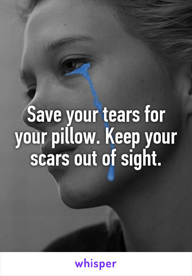 Save your tears for your pillow. Keep your scars out of sight.