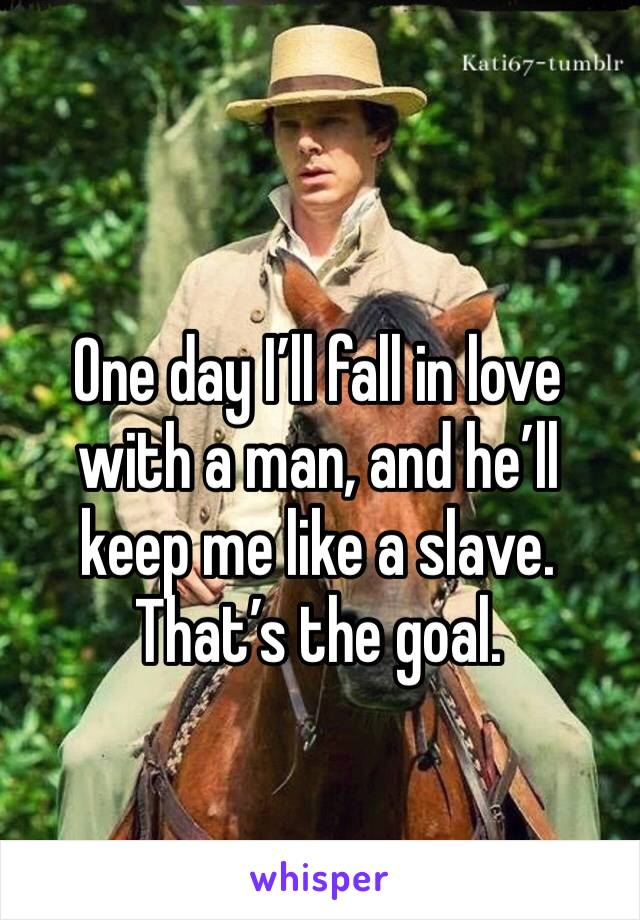 One day I'll fall in love with a man, and he'll keep me like a slave. That's the goal.