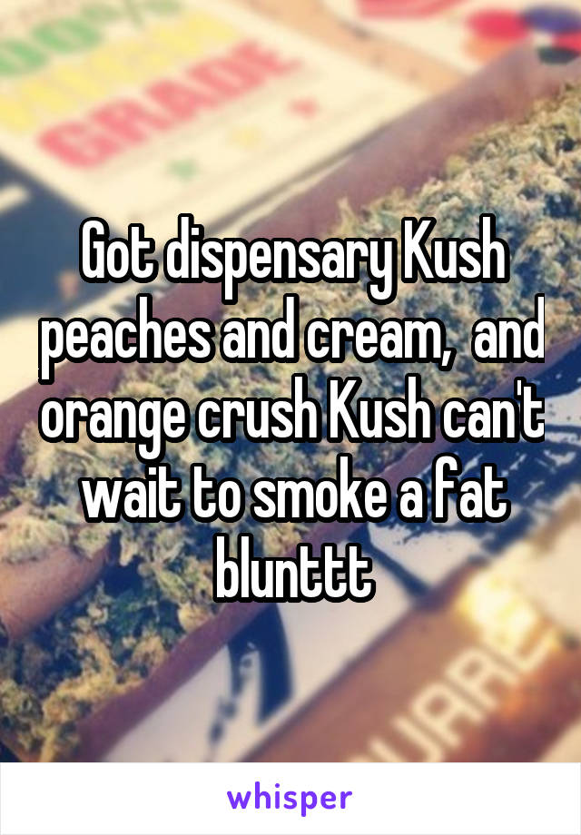 Got dispensary Kush peaches and cream,  and orange crush Kush can't wait to smoke a fat blunttt