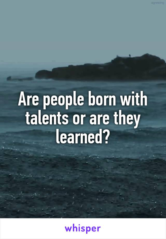 Are people born with talents or are they learned?