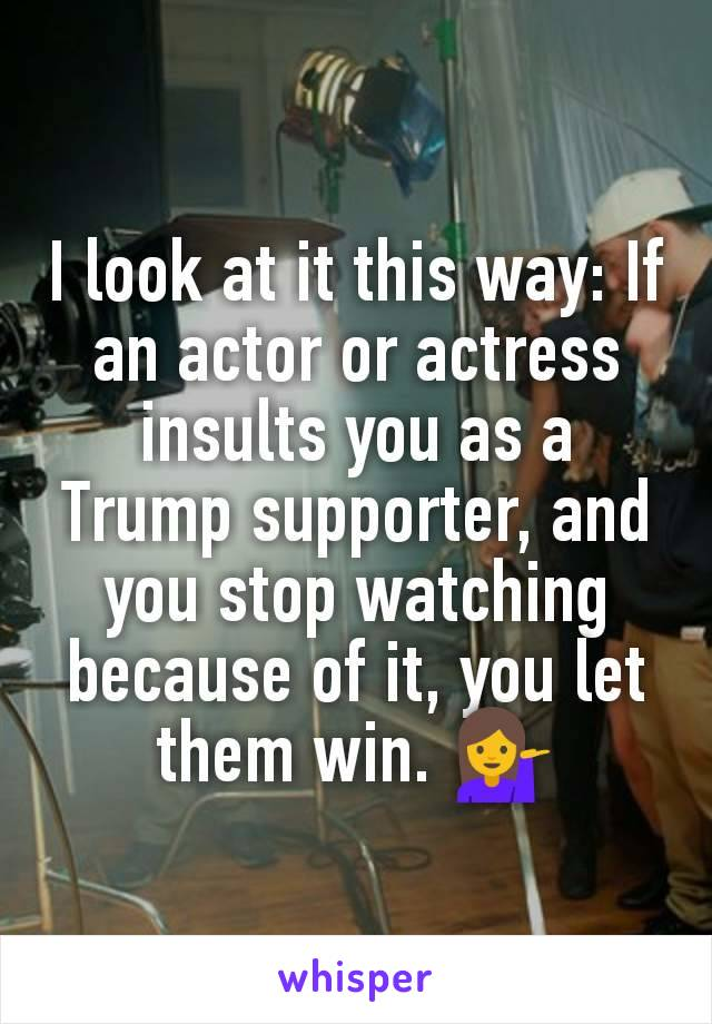 I look at it this way: If an actor or actress insults you as a Trump supporter, and you stop watching because of it, you let them win. 💁