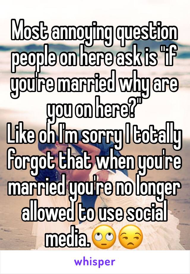 """Most annoying question people on here ask is """"if you're married why are you on here?""""  Like oh I'm sorry I totally forgot that when you're married you're no longer allowed to use social media.🙄😒"""