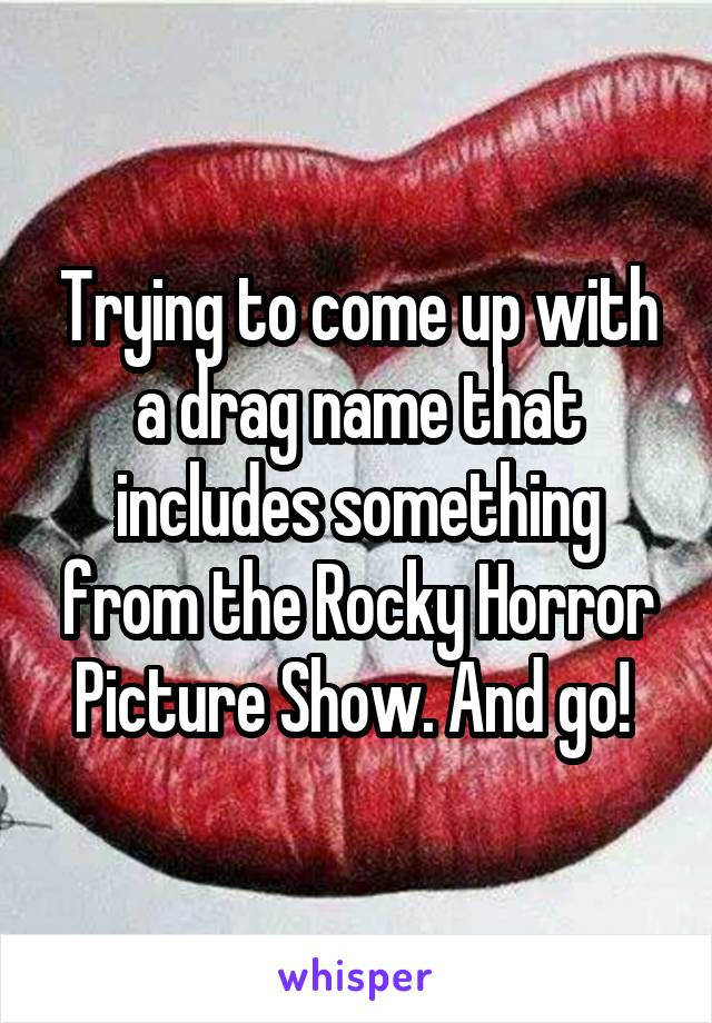 Trying to come up with a drag name that includes something from the Rocky Horror Picture Show. And go!