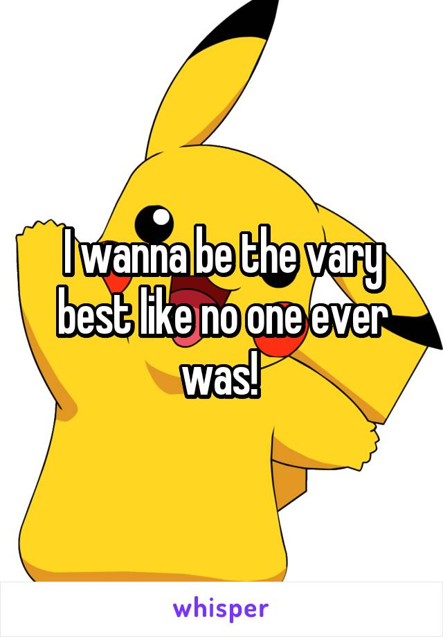I wanna be the vary best like no one ever was!