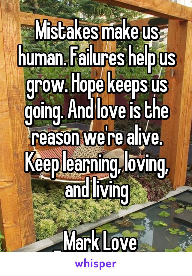 Mistakes make us human. Failures help us grow. Hope keeps us going. And love is the reason we're alive. Keep learning, loving, and living  _ Mark Love