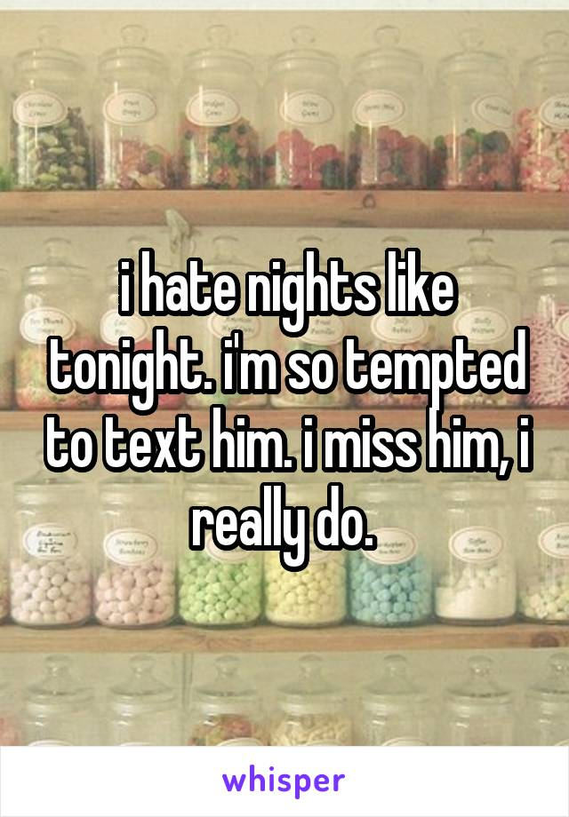 i hate nights like tonight. i'm so tempted to text him. i miss him, i really do.