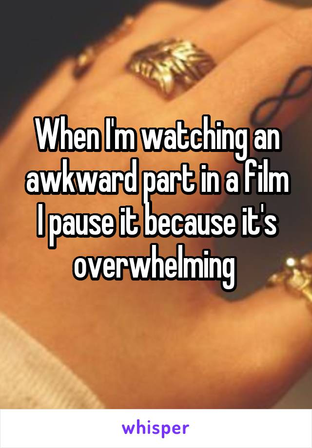 When I'm watching an awkward part in a film I pause it because it's overwhelming