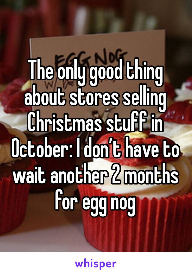 The only good thing about stores selling Christmas stuff in October: I don't have to wait another 2 months for egg nog