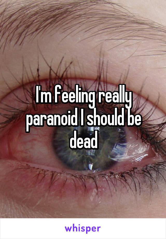 I'm feeling really paranoid I should be dead