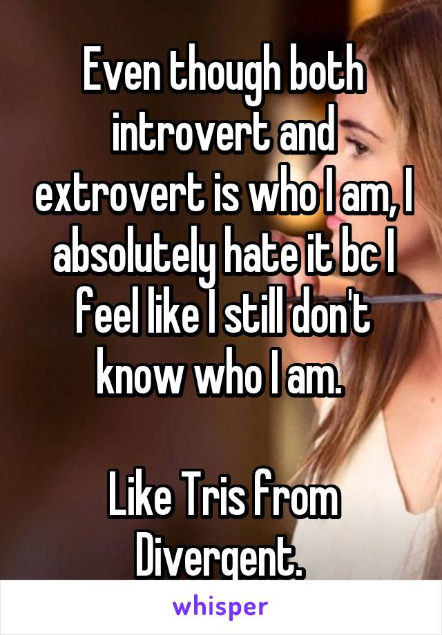Even though both introvert and extrovert is who I am, I absolutely hate it bc I feel like I still don't know who I am.   Like Tris from Divergent.