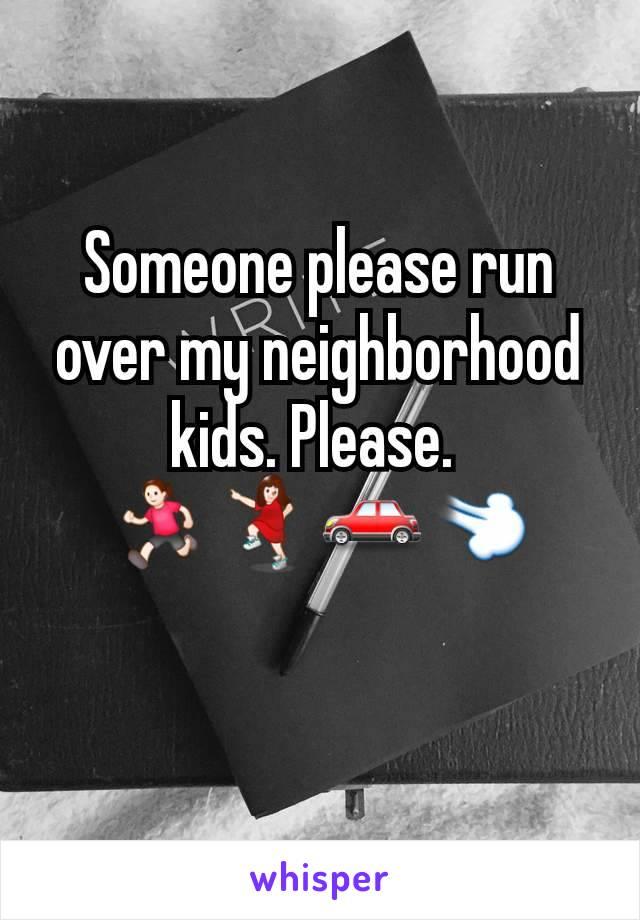 Someone please run over my neighborhood kids. Please.  🏃♀️💃🚗💨