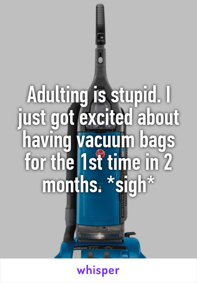 Adulting is stupid. I just got excited about having vacuum bags for the 1st time in 2 months. *sigh*