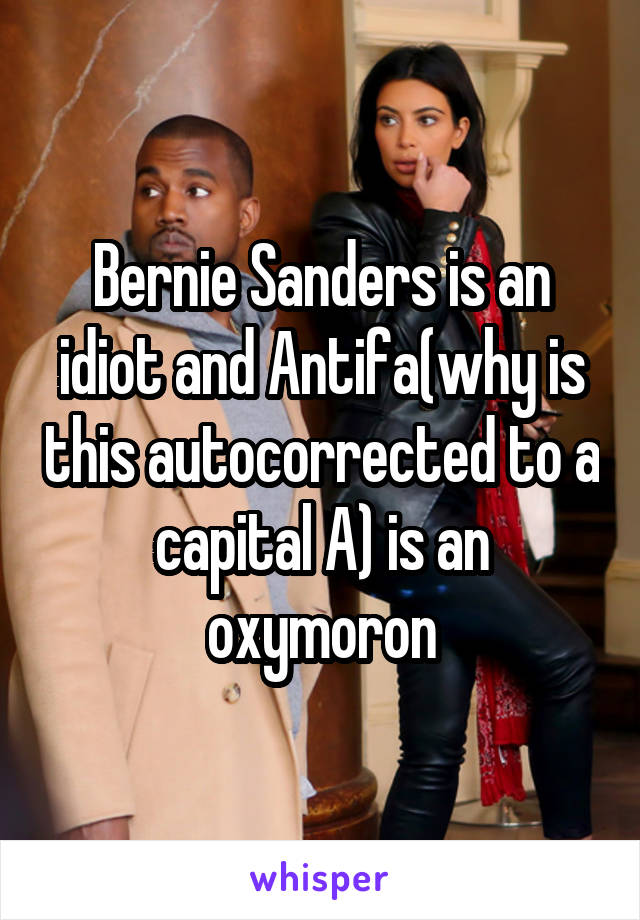 Bernie Sanders is an idiot and Antifa(why is this autocorrected to a capital A) is an oxymoron