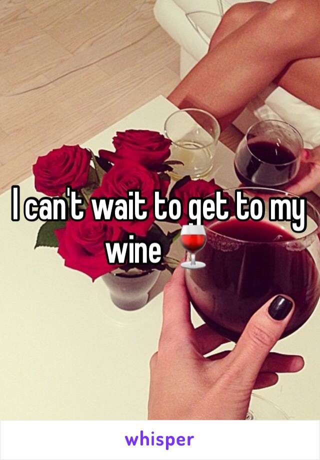 I can't wait to get to my wine 🍷