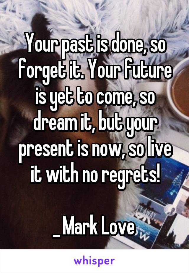 Your past is done, so forget it. Your future is yet to come, so dream it, but your present is now, so live it with no regrets!  _ Mark Love