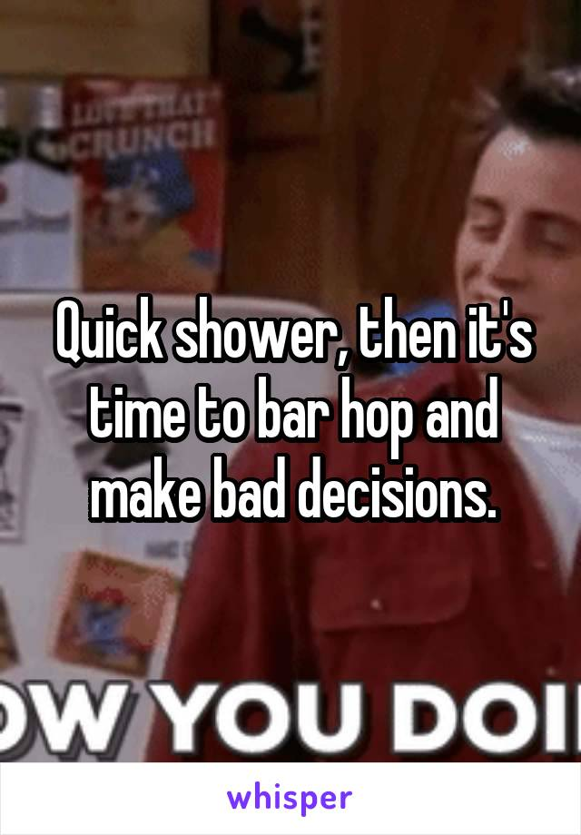 Quick shower, then it's time to bar hop and make bad decisions.
