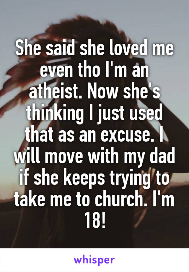 She said she loved me even tho I'm an atheist. Now she's thinking I just used that as an excuse. I will move with my dad if she keeps trying to take me to church. I'm 18!