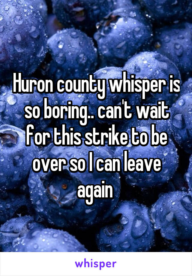 Huron county whisper is so boring.. can't wait for this strike to be over so I can leave again
