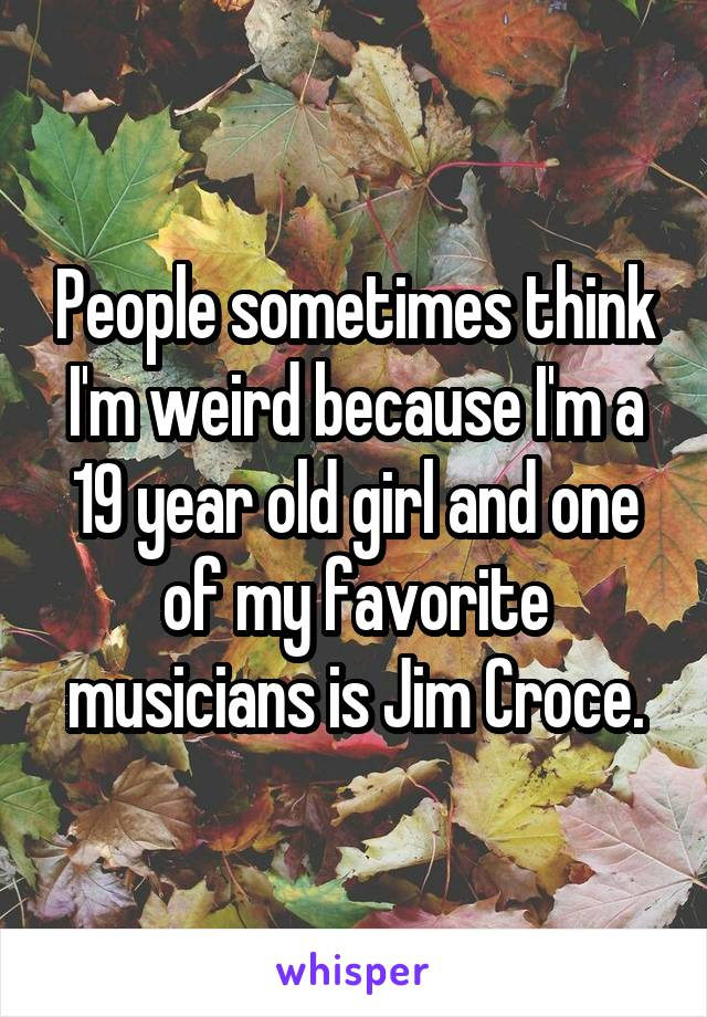 People sometimes think I'm weird because I'm a 19 year old girl and one of my favorite musicians is Jim Croce.
