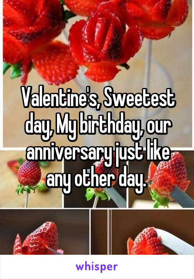 Valentine's, Sweetest day, My birthday, our anniversary just like any other day.