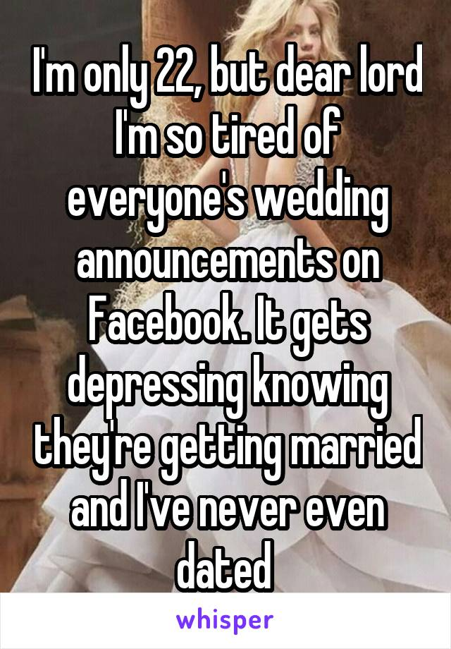 I'm only 22, but dear lord I'm so tired of everyone's wedding announcements on Facebook. It gets depressing knowing they're getting married and I've never even dated