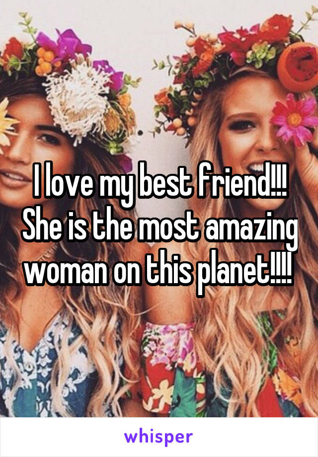 I love my best friend!!! She is the most amazing woman on this planet!!!!
