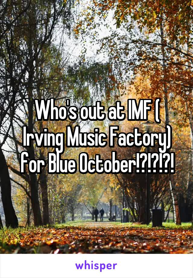 Who's out at IMF ( Irving Music Factory) for Blue October!?!?!?!