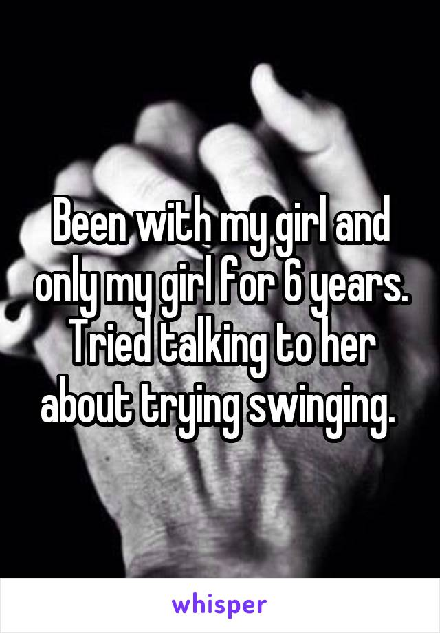 Been with my girl and only my girl for 6 years. Tried talking to her about trying swinging.